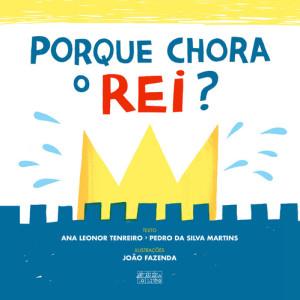 """""""Porque chora o rei?, Oficina do Livro, Ana Leonor Tenreiro, Pedro da Silva Martins, João Fazenda"""