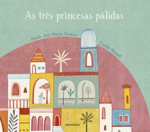 As três princesas pálidas, Kalandraka, Deus Me Livro, Maria José Martín Francês, Carole Hénaff